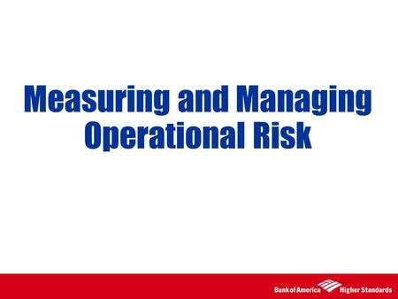 Measuring and Managing Operational Risk. 2 Assessing Operational Risk Exposure Required Process of Continuous Risk Assessment, Monitoring and Reporting.