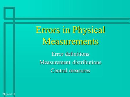 Physics 310 Errors in Physical Measurements Error definitions Measurement distributions Central measures.