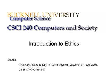 "Introduction to Ethics Source: ""The Right Thing to Do"", P. Aarne Vesilind, Lakeshore Press, 2004, (ISBN 0-9650539-4-6)"