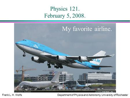 Frank L. H. WolfsDepartment of Physics and Astronomy, University of Rochester Physics 121. February 5, 2008. My favorite airline.