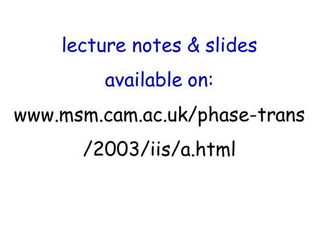Lecture notes & slides available on: www.msm.cam.ac.uk/phase-trans /2003/iis/a.html.