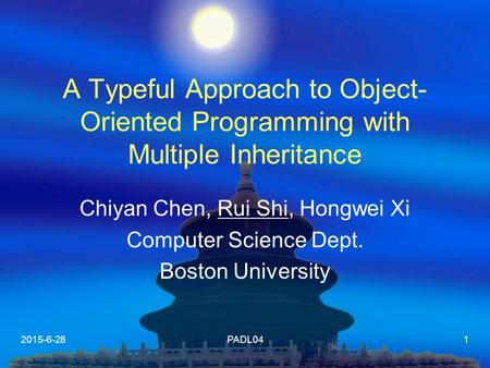 2015-6-28PADL041 A Typeful Approach to Object- Oriented Programming with Multiple Inheritance Chiyan Chen, Rui Shi, Hongwei Xi Computer Science Dept. Boston.