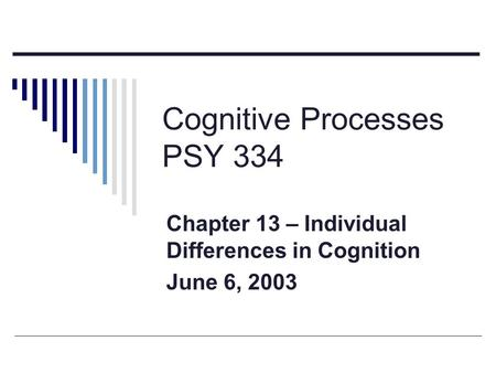 Cognitive Processes PSY 334 Chapter 13 – Individual Differences in Cognition June 6, 2003.