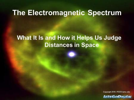 The Electromagnetic Spectrum What It Is and How it Helps Us Judge Distances in Space Copyright 2010. PEER.tamu.edu.