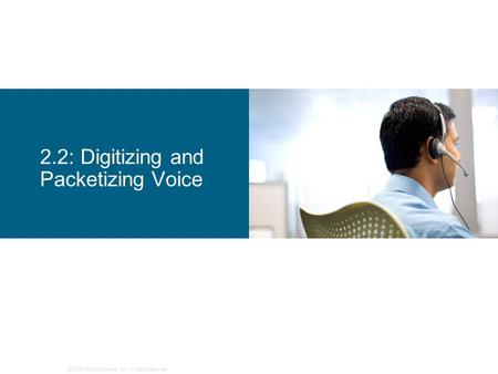© 2006 Cisco Systems, Inc. All rights reserved. 2.2: Digitizing and Packetizing Voice.