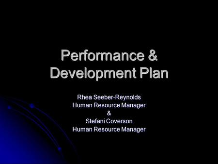 Performance & Development Plan Rhea Seeber-Reynolds Human Resource Manager & Stefani Coverson Human Resource Manager.
