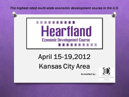 April 15-19,2012 Kansas City Area Accredited by: The highest rated multi-state economic development course in the U.S.