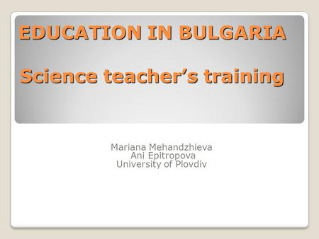 EDUCATION IN BULGARIA Science teacher's training Mariana Mehandzhieva Ani Epitropova University of Plovdiv.