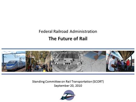 The Future of Rail Standing Committee on Rail Transportation (SCORT) September 20, 2010 Federal Railroad Administration.