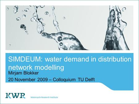 SIMDEUM: water demand in distribution network modelling Mirjam Blokker 20 November 2009 – ColloquiumTU Delft.