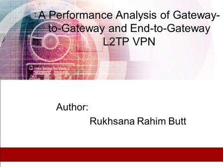 A Performance Analysis of Gateway- to-Gateway and End-to-Gateway L2TP VPN Author: Rukhsana Rahim Butt.
