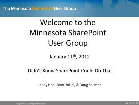 Meeting # 86 Welcome to the Minnesota SharePoint User Group  January 11 th, 2012 I Didn't Know SharePoint Could Do That! Jenny.