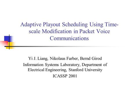 Adaptive Playout Scheduling Using Time- scale Modification in Packet Voice Communications Yi J. Liang, Nikolaus Farber, Bernd Girod Information Systems.