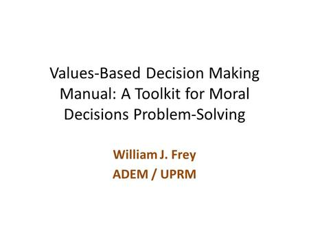 Values-Based Decision Making Manual: A Toolkit for Moral Decisions Problem-Solving William J. Frey ADEM / UPRM.