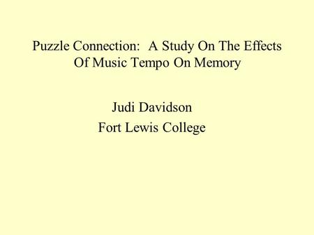 Puzzle Connection: A Study On The Effects Of Music Tempo On Memory Judi Davidson Fort Lewis College.