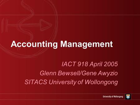 Accounting Management IACT 918 April 2005 Glenn Bewsell/Gene Awyzio SITACS University of Wollongong.