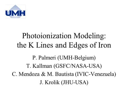 Photoionization Modeling: the K Lines and Edges of Iron P. Palmeri (UMH-Belgium) T. Kallman (GSFC/NASA-USA) C. Mendoza & M. Bautista (IVIC-Venezuela) J.