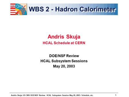 Andris Skuja: US CMS DOE/NSF Review: HCAL Subsystem Session May 20, 2003: Schedule, etc. 1 WBS 2 - Hadron Calorimeter Andris Skuja HCAL Schedule at CERN.