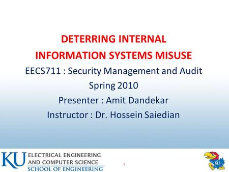 1 DETERRING INTERNAL INFORMATION SYSTEMS MISUSE EECS711 : Security Management and Audit Spring 2010 Presenter : Amit Dandekar Instructor : Dr. Hossein.