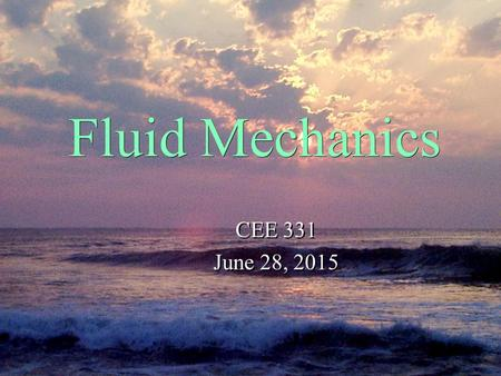Fluid Mechanics CEE 331 June 28, 2015 CEE 331 June 28, 2015.