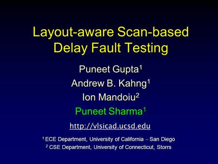 Layout-aware Scan-based Delay Fault Testing Puneet Gupta 1 Andrew B. Kahng 1 Ion Mandoiu 2 Puneet Sharma 1 1 ECE Department, University of California –