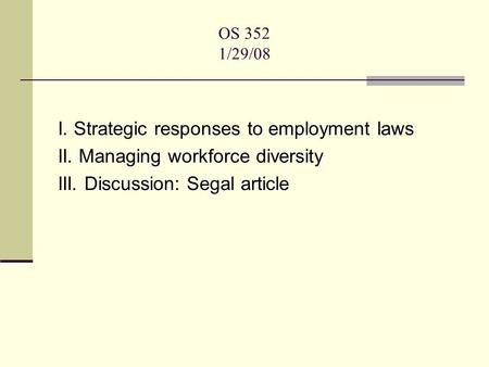OS 352 1/29/08 I. Strategic responses to employment laws II. Managing workforce diversity III. Discussion: Segal article.