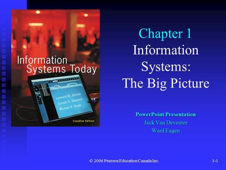 © 2006 Pearson Education Canada Inc.1-1 Chapter 1 Information Systems: The Big Picture PowerPoint Presentation Jack Van Deventer Ward Eagen.