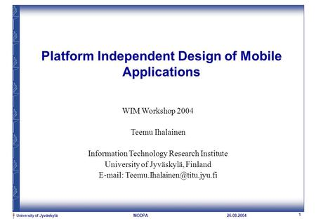 University of Jyväskylä 1 MODPA26.08.2004 Platform Independent Design of Mobile Applications WIM Workshop 2004 Teemu Ihalainen Information Technology Research.