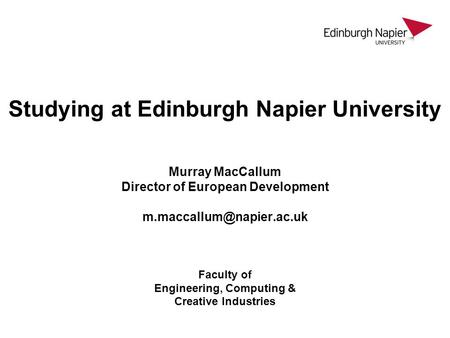 Studying at Edinburgh Napier University Murray MacCallum Director of European Development m.maccallum@napier.ac.uk Faculty of Engineering, Computing.