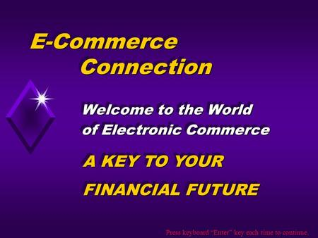 E-Commerce Connection Welcome to the World of Electronic Commerce Welcome to the World of Electronic Commerce A KEY TO YOUR FINANCIAL FUTURE A KEY TO YOUR.