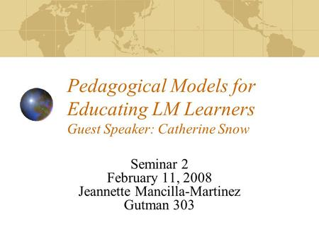 Pedagogical Models for Educating LM Learners Guest Speaker: Catherine Snow Seminar 2 February 11, 2008 Jeannette Mancilla-Martinez Gutman 303.