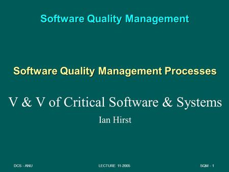 SQM - 1DCS - ANULECTURE 11-2005 Software Quality Management Software Quality Management Processes V & V of Critical Software & Systems Ian Hirst.