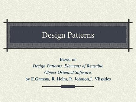 Design Patterns Based on Design Patterns. Elements of Reusable Object-Oriented Software. by E.Gamma, R. Helm, R. Johnson,J. Vlissides.