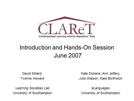 Introduction and Hands-On Session June 2007 David Millard, Yvonne Howard Learning Societies Lab University of Southampton Kate Dickens, Ann Jeffery, Julie.