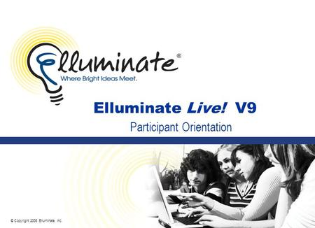 © Copyright 2008 Elluminate, Inc. Elluminate Live! V9 Participant Orientation.