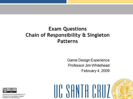 Exam Questions Chain of Responsibility & Singleton Patterns Game Design Experience Professor Jim Whitehead February 4, 2009 Creative Commons Attribution.