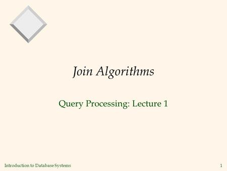 Introduction to Database Systems 1 Join Algorithms Query Processing: Lecture 1.