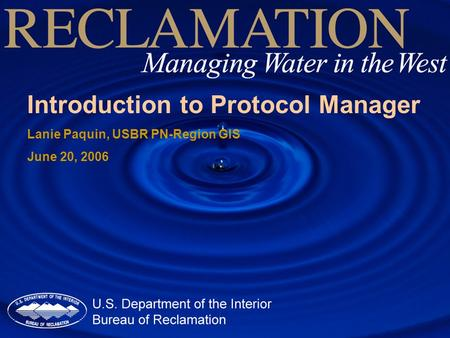 Introduction to Protocol <strong>Manager</strong> Lanie Paquin, USBR PN-Region GIS June 20, 2006.