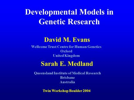 David M. Evans Sarah E. Medland Developmental Models in Genetic Research Wellcome Trust Centre for Human Genetics Oxford United Kingdom Twin Workshop Boulder.