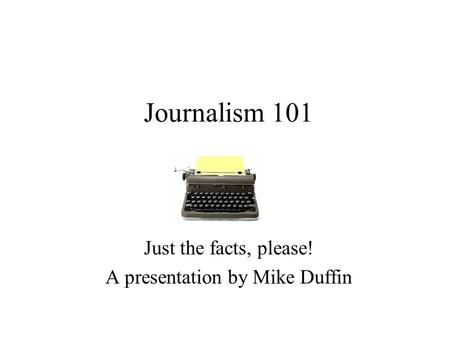 Journalism 101 Just the facts, please! A presentation by Mike Duffin.