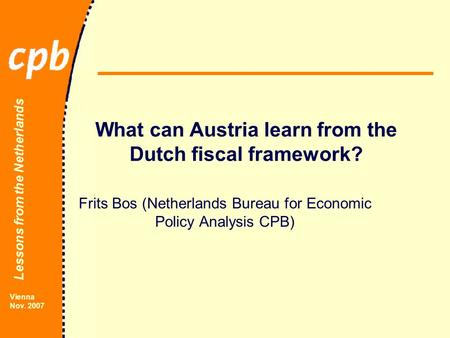 Lessons from the Netherlands Vienna Nov. 2007 What can Austria learn from the Dutch fiscal framework? Frits Bos (Netherlands Bureau for Economic Policy.