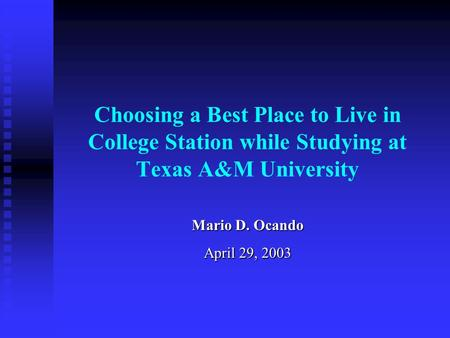 Choosing a Best Place to Live in College Station while Studying at Texas A&M University Mario D. Ocando April 29, 2003.