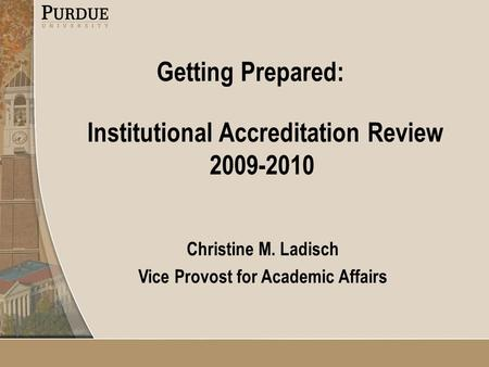 Institutional Accreditation Review 2009-2010 Christine M. Ladisch Vice Provost for Academic Affairs Getting Prepared:
