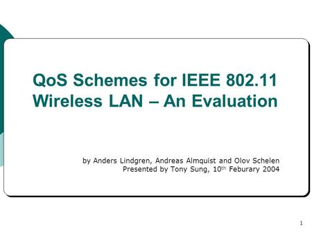 1 QoS Schemes for IEEE 802.11 Wireless LAN – An Evaluation by Anders Lindgren, Andreas Almquist and Olov Schelen Presented by Tony Sung, 10 th Feburary.