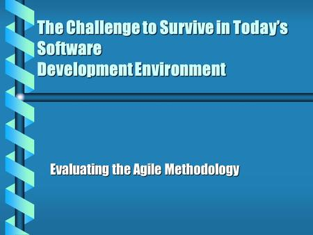 The Challenge to Survive in Today's Software Development Environment Evaluating the Agile Methodology.