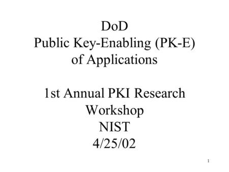 1 DoD Public Key-Enabling (PK-E) of Applications 1st Annual PKI Research Workshop NIST 4/25/02.