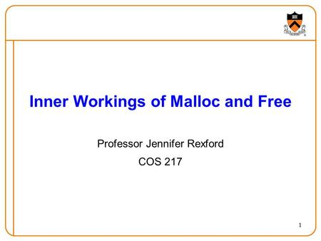 1 Inner Workings of Malloc and Free Professor Jennifer Rexford COS 217.