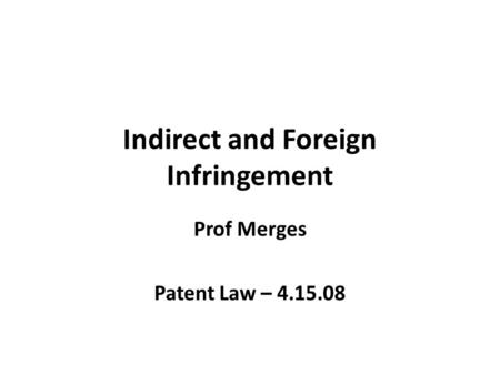 Indirect and Foreign Infringement Prof Merges Patent Law – 4.15.08.