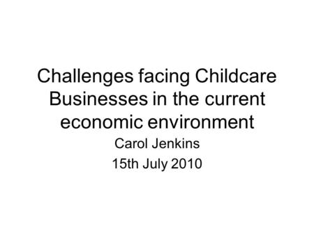 Challenges facing Childcare Businesses in the current economic environment Carol Jenkins 15th July 2010.