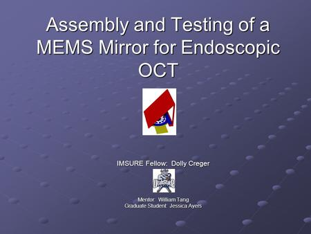 Assembly and Testing of a MEMS Mirror for Endoscopic OCT IMSURE Fellow: Dolly Creger Mentor: William Tang Graduate Student: Jessica Ayers.